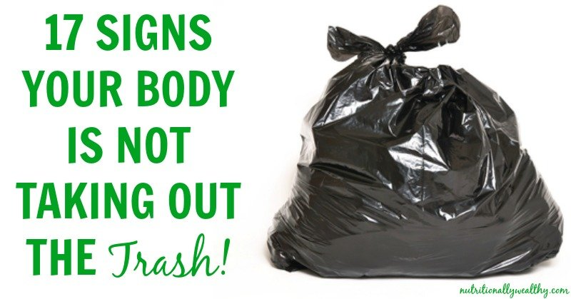 17 Signs your body is not taking out the TRASH!   Nutritionally Wealthy